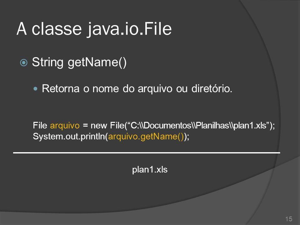 """A classe java.io.File  String getName() Retorna o nome do arquivo ou diretório. File arquivo = new File(""""C:\\Documentos\\Planilhas\\plan1.xls""""); Syst"""