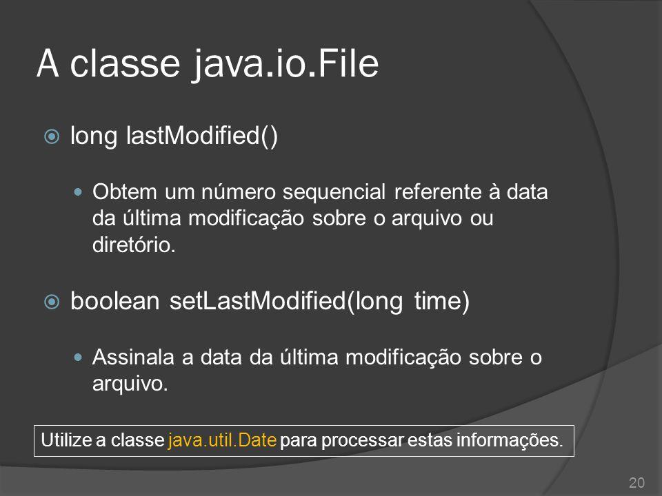 A classe java.io.File  long lastModified() Obtem um número sequencial referente à data da última modificação sobre o arquivo ou diretório.  boolean