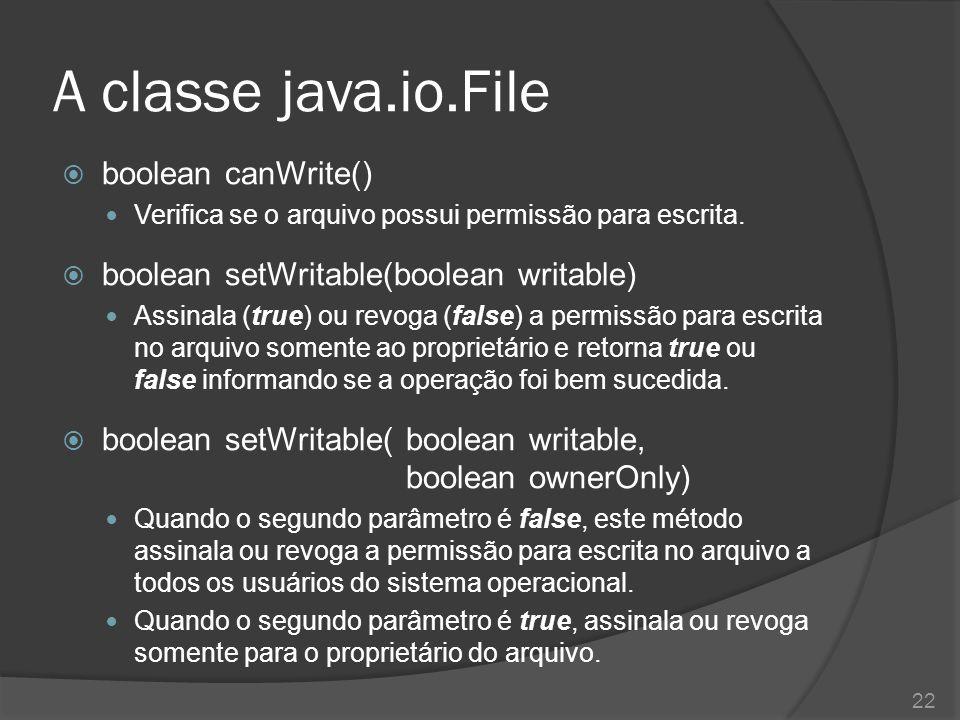 A classe java.io.File  boolean canWrite() Verifica se o arquivo possui permissão para escrita.  boolean setWritable(boolean writable) Assinala (true