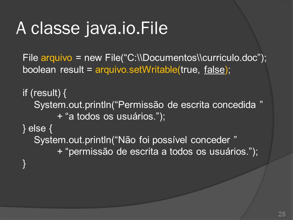 "A classe java.io.File File arquivo = new File(""C:\\Documentos\\curriculo.doc""); boolean result = arquivo.setWritable(true, false); if (result) { Syste"