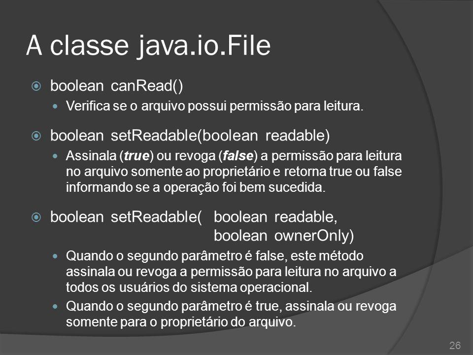 A classe java.io.File  boolean canRead() Verifica se o arquivo possui permissão para leitura.  boolean setReadable(boolean readable) Assinala (true)