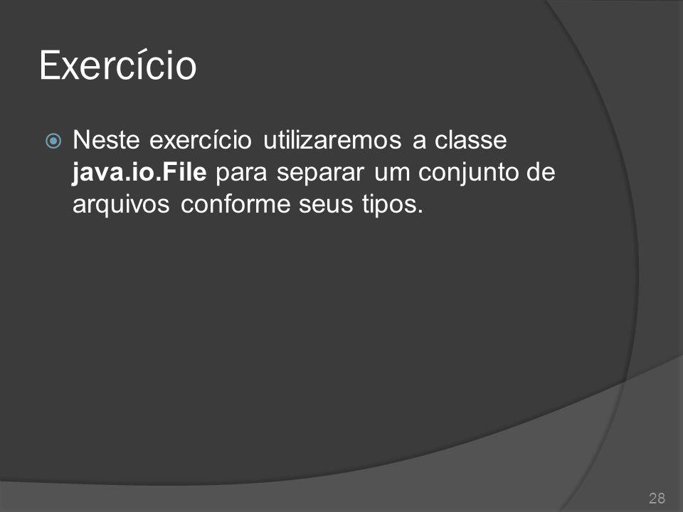 Exercício  Neste exercício utilizaremos a classe java.io.File para separar um conjunto de arquivos conforme seus tipos. 28