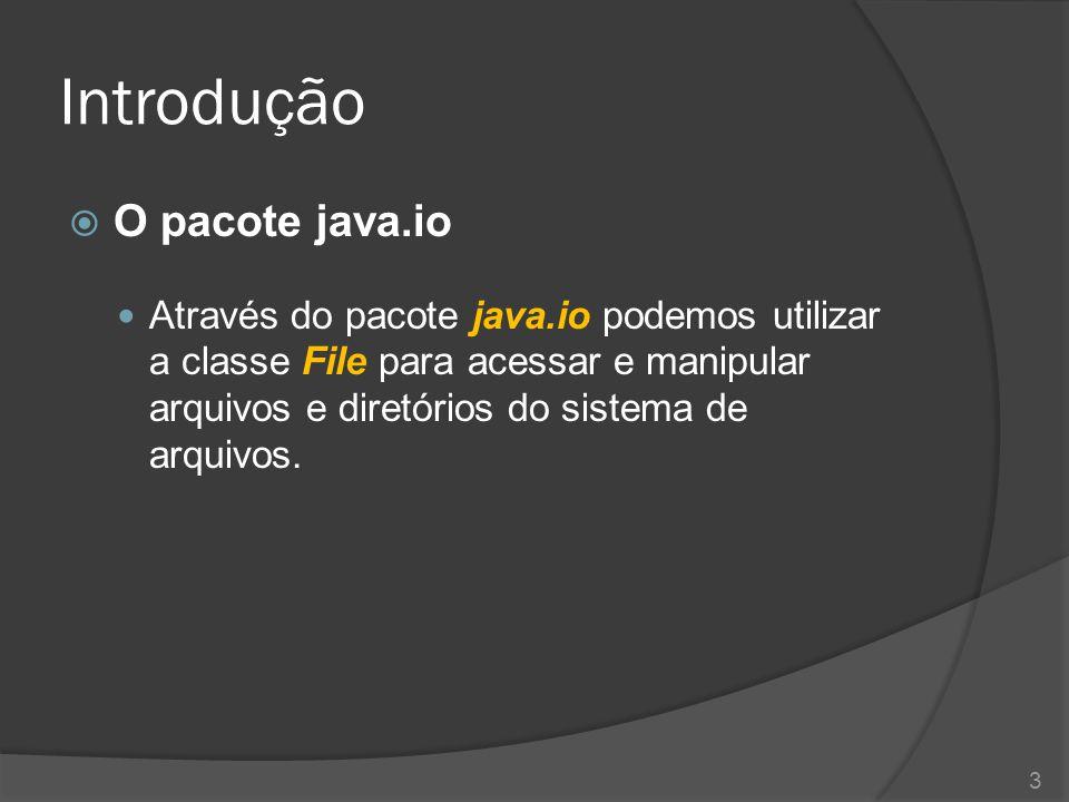 Introdução  O pacote java.io Através do pacote java.io podemos utilizar a classe File para acessar e manipular arquivos e diretórios do sistema de ar