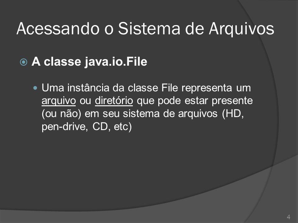 Acessando o Sistema de Arquivos  A classe java.io.File Uma instância da classe File representa um arquivo ou diretório que pode estar presente (ou nã