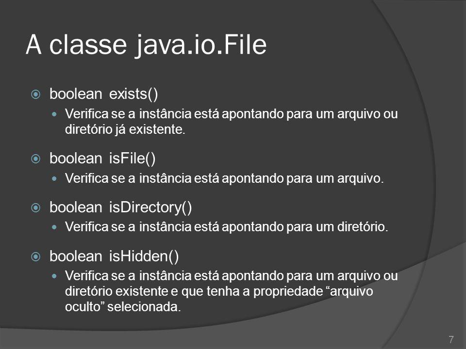 A classe java.io.File  boolean exists() Verifica se a instância está apontando para um arquivo ou diretório já existente.  boolean isFile() Verifica