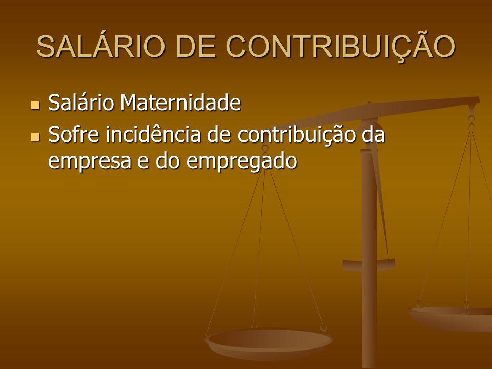 SALÁRIO DE CONTRIBUIÇÃO Salário Maternidade Salário Maternidade Sofre incidência de contribuição da empresa e do empregado Sofre incidência de contrib