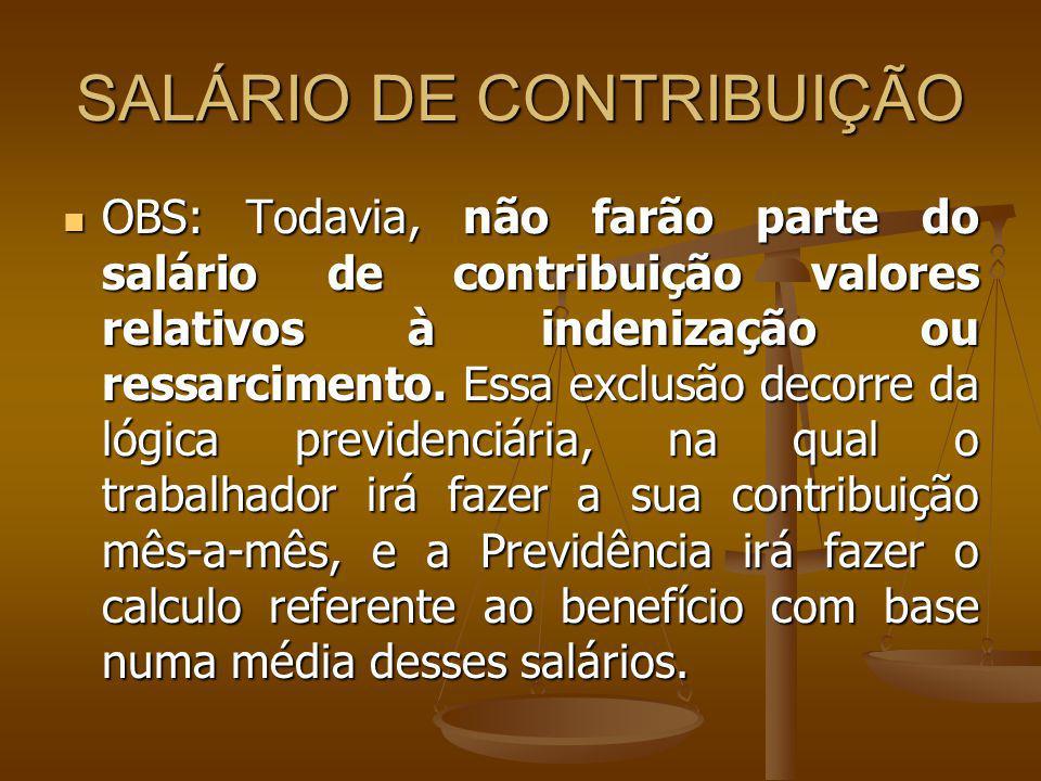 SALÁRIO DE CONTRIBUIÇÃO OBS: Todavia, não farão parte do salário de contribuição valores relativos à indenização ou ressarcimento. Essa exclusão decor