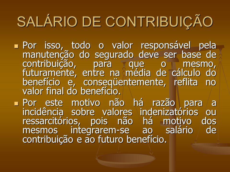 SALÁRIO DE CONTRIBUIÇÃO Por isso, todo o valor responsável pela manutenção do segurado deve ser base de contribuição, para que o mesmo, futuramente, e