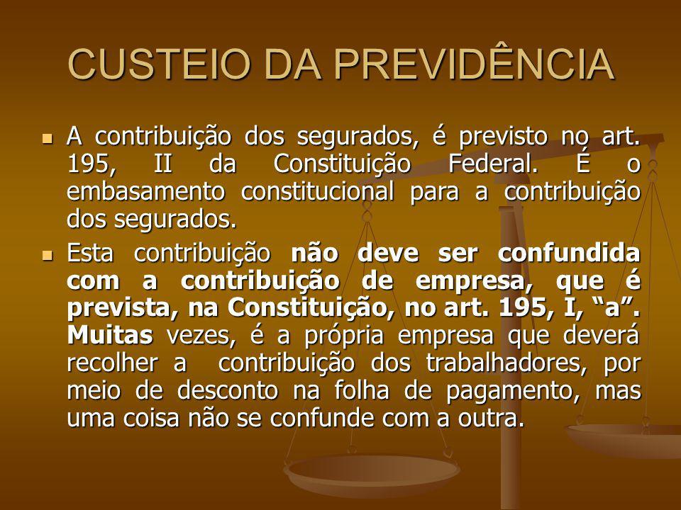 A contribuição dos segurados, é previsto no art. 195, II da Constituição Federal. É o embasamento constitucional para a contribuição dos segurados. A