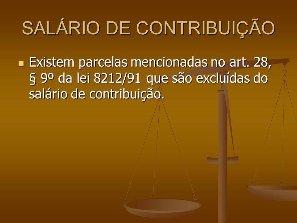 SALÁRIO DE CONTRIBUIÇÃO Existem parcelas mencionadas no art. 28, § 9º da lei 8212/91 que são excluídas do salário de contribuição. Existem parcelas me