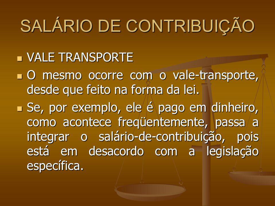 SALÁRIO DE CONTRIBUIÇÃO VALE TRANSPORTE VALE TRANSPORTE O mesmo ocorre com o vale-transporte, desde que feito na forma da lei. O mesmo ocorre com o va