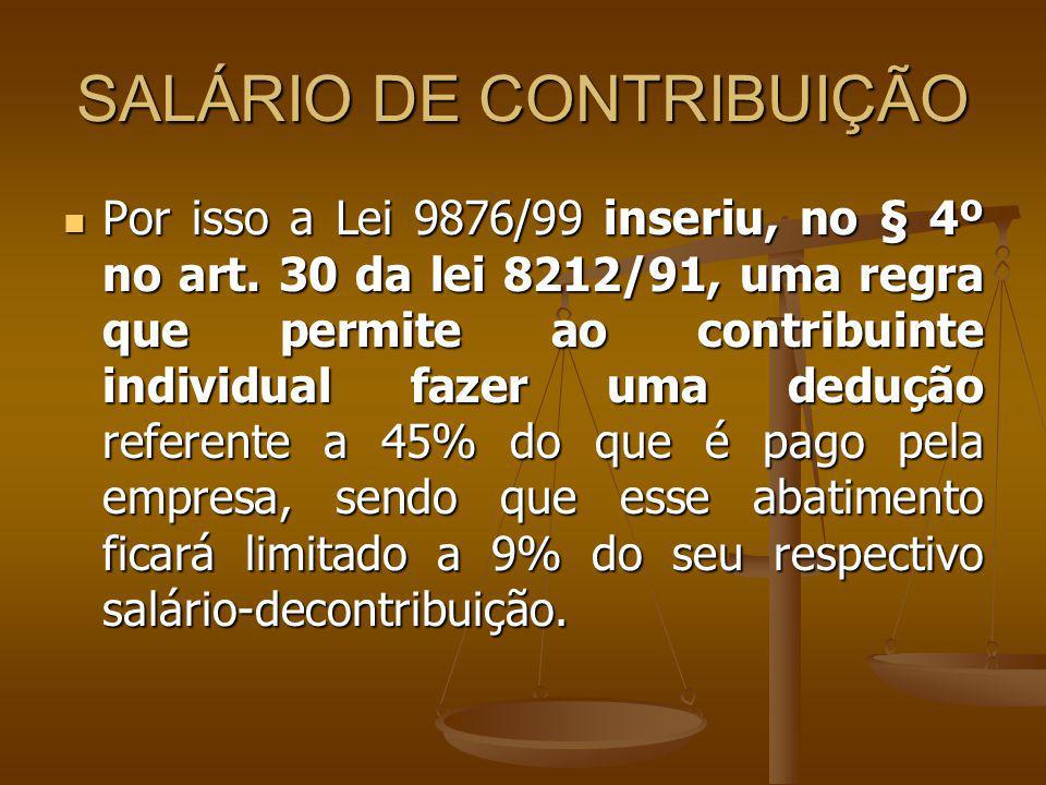 SALÁRIO DE CONTRIBUIÇÃO Por isso a Lei 9876/99 inseriu, no § 4º no art. 30 da lei 8212/91, uma regra que permite ao contribuinte individual fazer uma