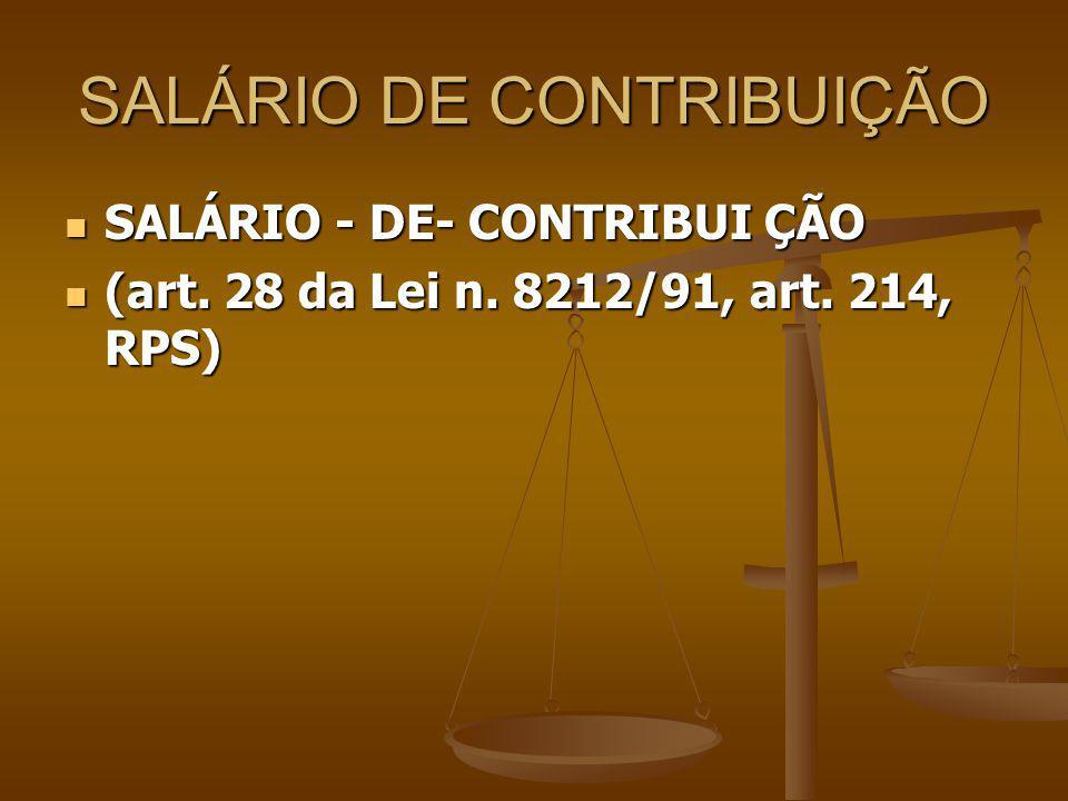 SALÁRIO DE CONTRIBUIÇÃO SALÁRIO - DE- CONTRIBUI ÇÃO SALÁRIO - DE- CONTRIBUI ÇÃO (art. 28 da Lei n. 8212/91, art. 214, RPS) (art. 28 da Lei n. 8212/91,