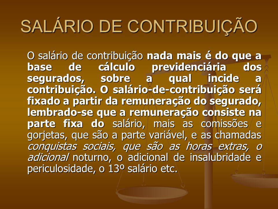 SALÁRIO DE CONTRIBUIÇÃO O salário de contribuição nada mais é do que a base de cálculo previdenciária dos segurados, sobre a qual incide a contribuiçã