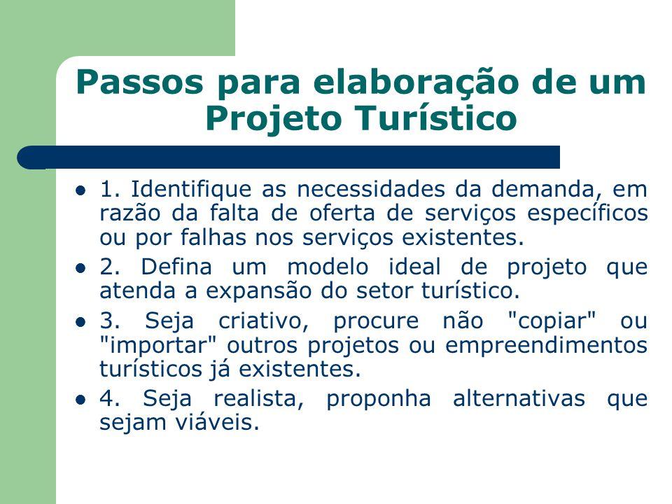 Passos para elaboração de um Projeto Turístico 1. Identifique as necessidades da demanda, em razão da falta de oferta de serviços específicos ou por f