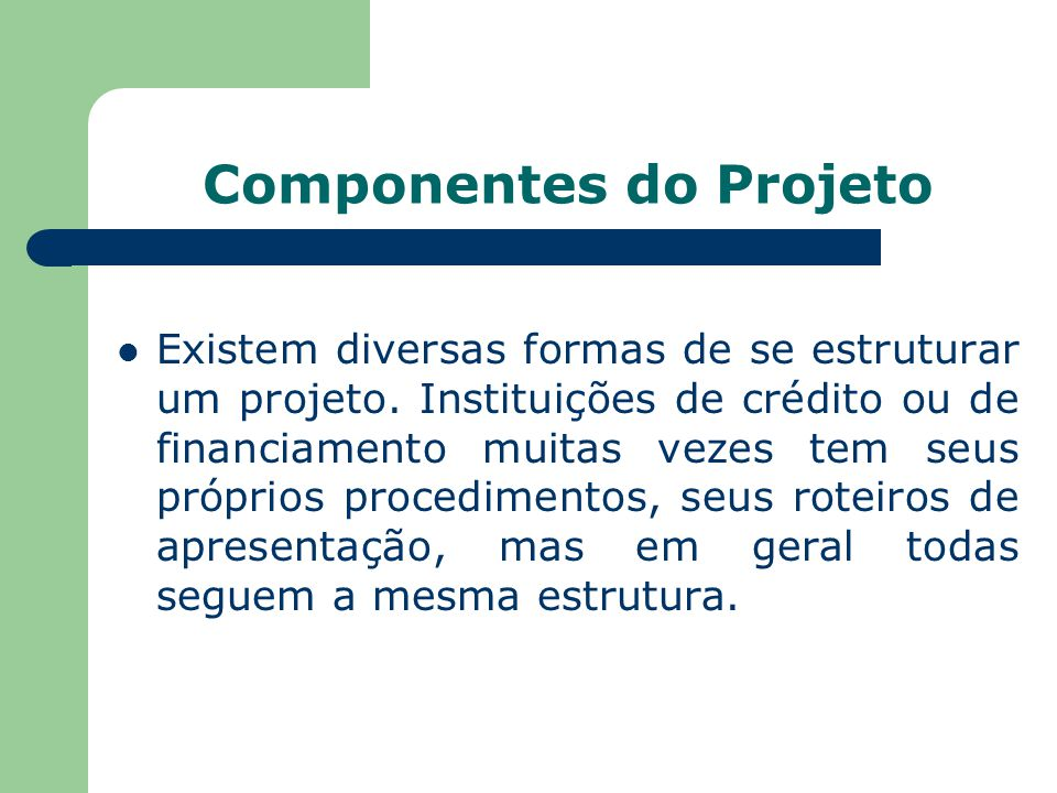 Componentes do Projeto Existem diversas formas de se estruturar um projeto. Instituições de crédito ou de financiamento muitas vezes tem seus próprios