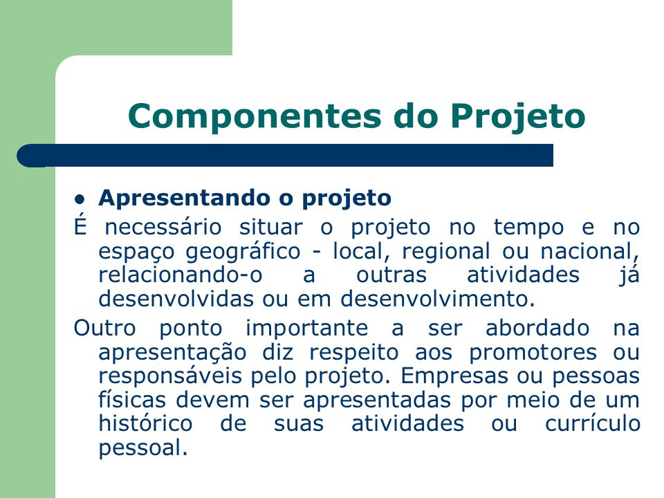Componentes do Projeto Apresentando o projeto É necessário situar o projeto no tempo e no espaço geográfico - local, regional ou nacional, relacionando-o a outras atividades já desenvolvidas ou em desenvolvimento.