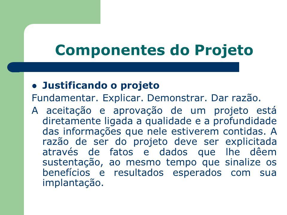 Componentes do Projeto Justificando o projeto Fundamentar. Explicar. Demonstrar. Dar razão. A aceitação e aprovação de um projeto está diretamente lig