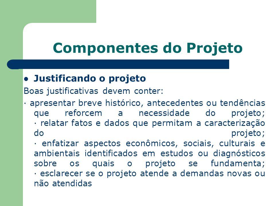Componentes do Projeto Justificando o projeto Boas justificativas devem conter: · apresentar breve histórico, antecedentes ou tendências que reforcem