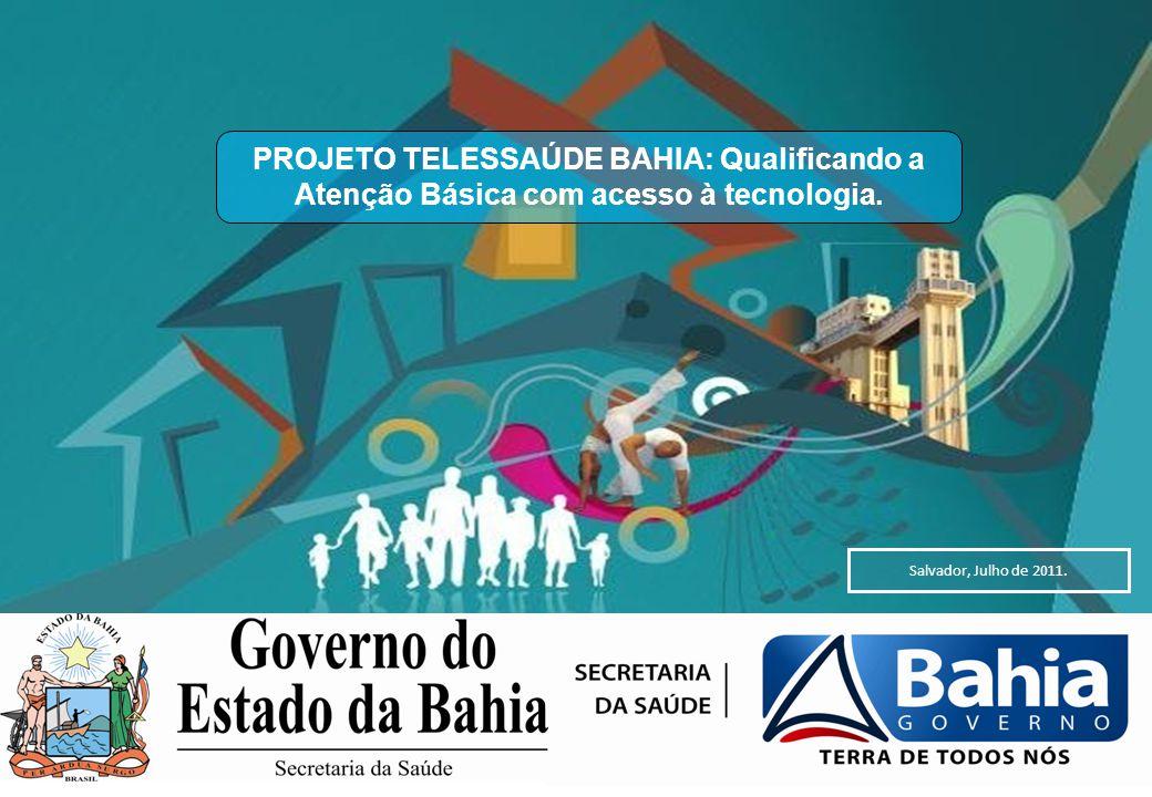 Salvador, Julho de 2011. PROJETO TELESSAÚDE BAHIA: Qualificando a Atenção Básica com acesso à tecnologia.