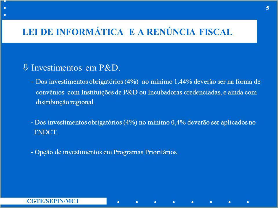 CGTE/SEPIN/MCT 5 LEI DE INFORMÁTICA E A RENÚNCIA FISCAL ò Investimentos em P&D. - Dos investimentos obrigatórios (4%) no mínimo 1.44% deverão ser na f
