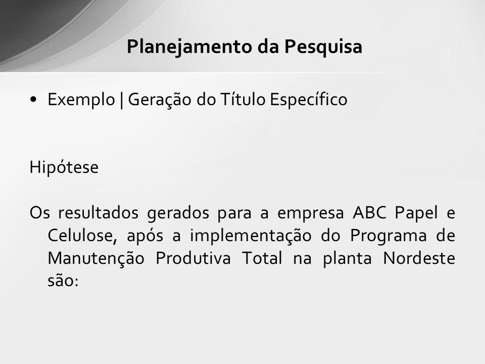 Exemplo | Geração do Título Específico Hipótese Os resultados gerados para a empresa ABC Papel e Celulose, após a implementação do Programa de Manutenção Produtiva Total na planta Nordeste são: Planejamento da Pesquisa