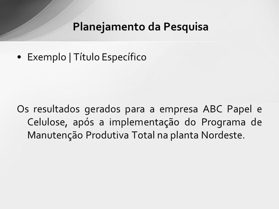 Exemplo | Título Específico Os resultados gerados para a empresa ABC Papel e Celulose, após a implementação do Programa de Manutenção Produtiva Total na planta Nordeste.