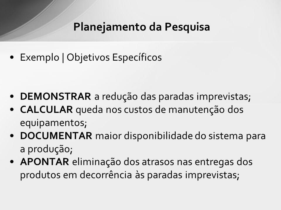 Exemplo | Objetivos Específicos DEMONSTRAR a redução das paradas imprevistas; CALCULAR queda nos custos de manutenção dos equipamentos; DOCUMENTAR mai