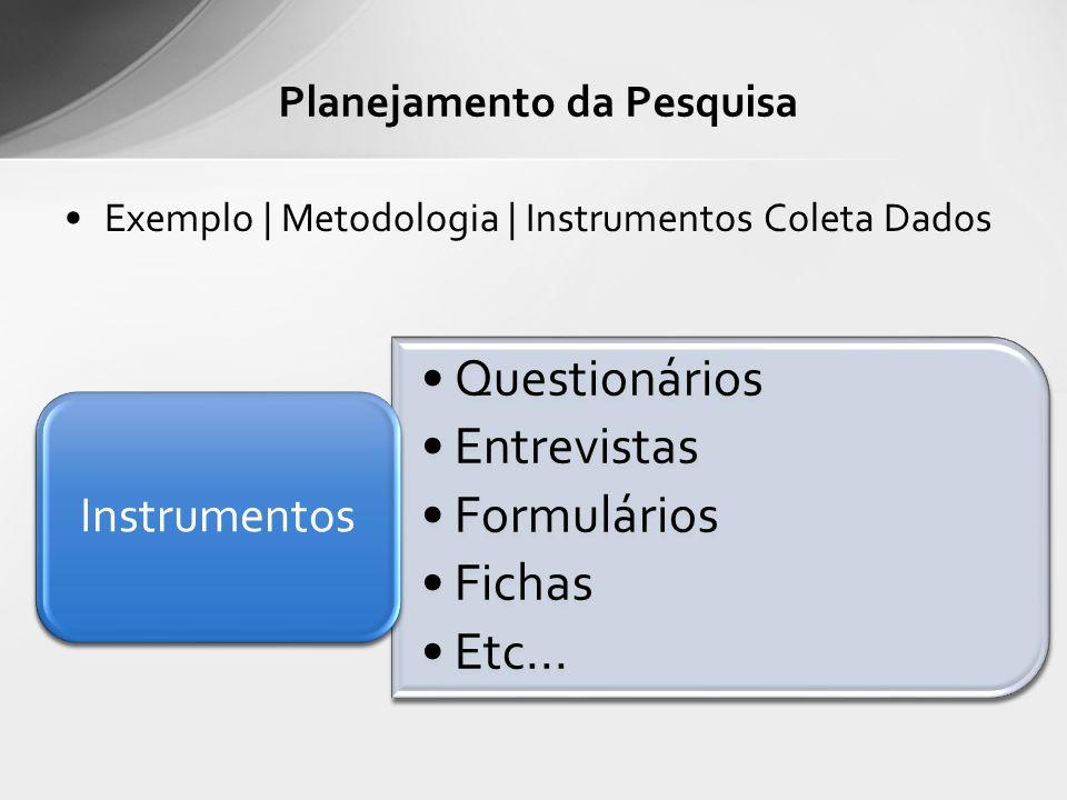 Exemplo | Metodologia | Instrumentos Coleta Dados Planejamento da Pesquisa Questionários Entrevistas Formulários Fichas Etc... Instrumentos