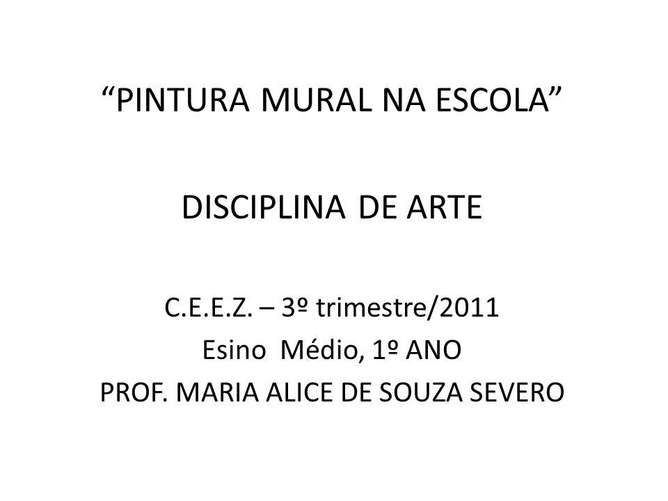 """PINTURA MURAL NA ESCOLA"" DISCIPLINA DE ARTE C.E.E.Z. – 3º trimestre/2011 Esino Médio, 1º ANO PROF. MARIA ALICE DE SOUZA SEVERO"