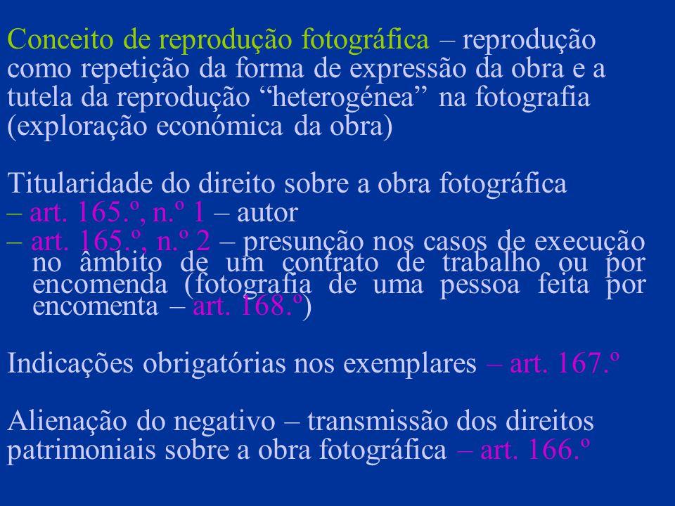 Conceito de reprodução fotográfica – reprodução como repetição da forma de expressão da obra e a tutela da reprodução heterogénea na fotografia (exploração económica da obra) Titularidade do direito sobre a obra fotográfica – art.