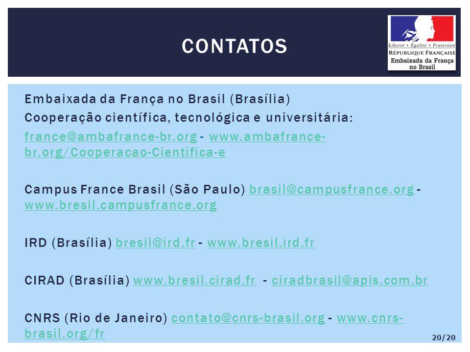 Embaixada da França no Brasil (Brasília) Cooperação científica, tecnológica e universitária: france@ambafrance-br.orgfrance@ambafrance-br.org - www.ambafrance- br.org/Cooperacao-Cientifica-ewww.ambafrance- br.org/Cooperacao-Cientifica-e Campus France Brasil (São Paulo) brasil@campusfrance.org - www.bresil.campusfrance.orgbrasil@campusfrance.org www.bresil.campusfrance.org IRD (Brasília) bresil@ird.fr - www.bresil.ird.frbresil@ird.frwww.bresil.ird.fr CIRAD (Brasília) www.bresil.cirad.fr - ciradbrasil@apis.com.brwww.bresil.cirad.frciradbrasil@apis.com.br CNRS (Rio de Janeiro) contato@cnrs-brasil.org - www.cnrs- brasil.org/frcontato@cnrs-brasil.orgwww.cnrs- brasil.org/fr CONTATOS 20/20