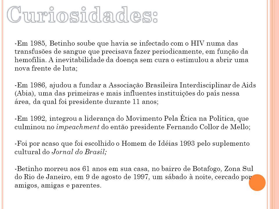 -Em 1985, Betinho soube que havia se infectado com o HIV numa das transfusões de sangue que precisava fazer periodicamente, em função da hemofilia. A
