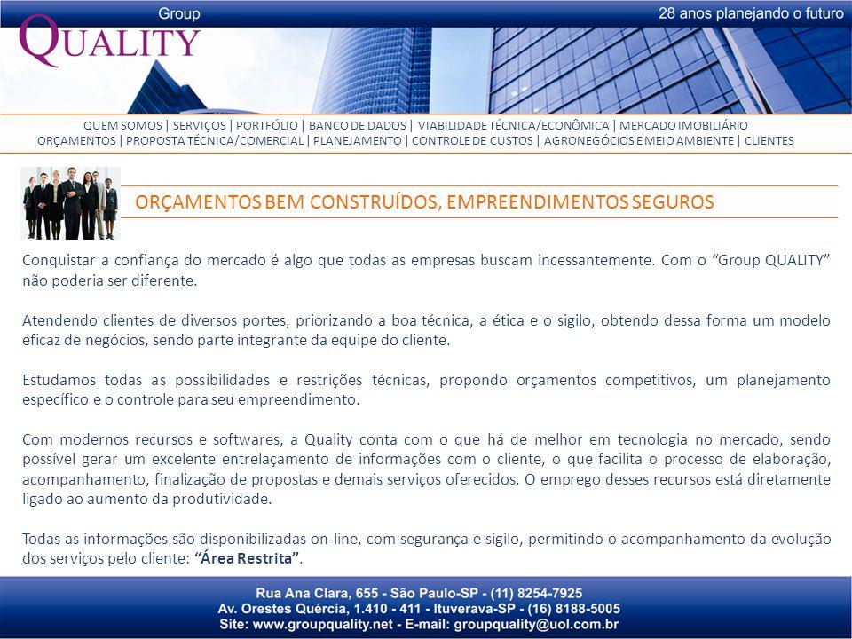 QUEM SOMOS | SERVIÇOS | PORTFÓLIO | BANCO DE DADOS | VIABILIDADE TÉCNICA/ECONÔMICA | MERCADO IMOBILIÁRIO ORÇAMENTOS | PROPOSTA TÉCNICA/COMERCIAL | PLANEJAMENTO | CONTROLE DE CUSTOS | AGRONEGÓCIOS E MEIO AMBIENTE | CLIENTES Conquistar a confiança do mercado é algo que todas as empresas buscam incessantemente.