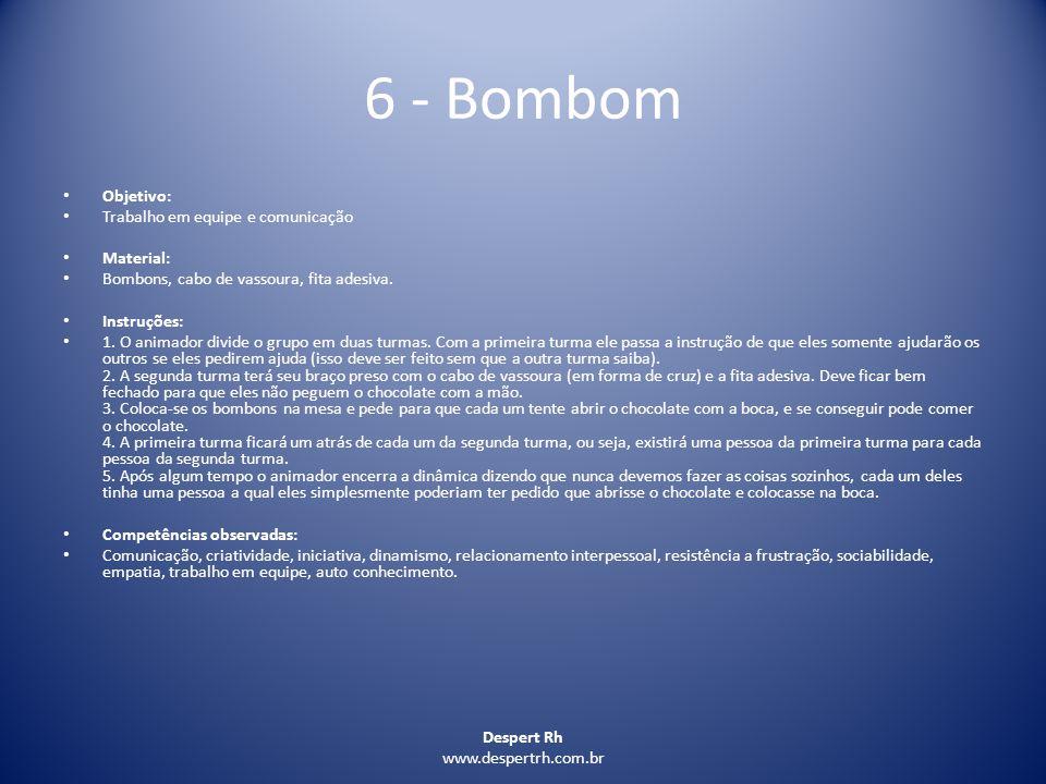 Despert Rh www.despertrh.com.br 6 - Bombom Objetivo: Trabalho em equipe e comunicação Material: Bombons, cabo de vassoura, fita adesiva. Instruções: 1