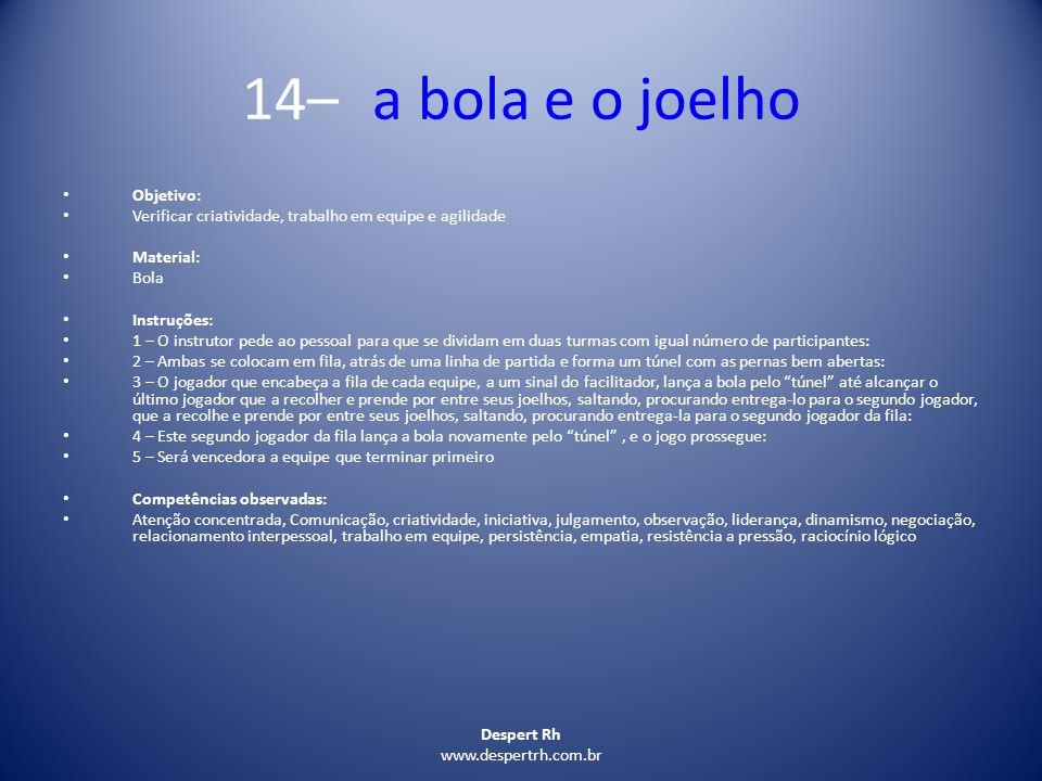 Despert Rh www.despertrh.com.br 14– a bola e o joelho Objetivo: Verificar criatividade, trabalho em equipe e agilidade Material: Bola Instruções: 1 –