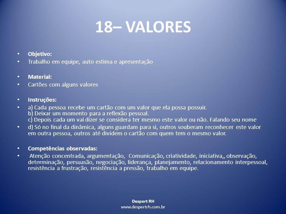 Despert RH www.despertrh.com.br 18– VALORES Objetivo: Trabalho em equipe, auto estima e apresentação Material: Cartões com alguns valores Instruções: