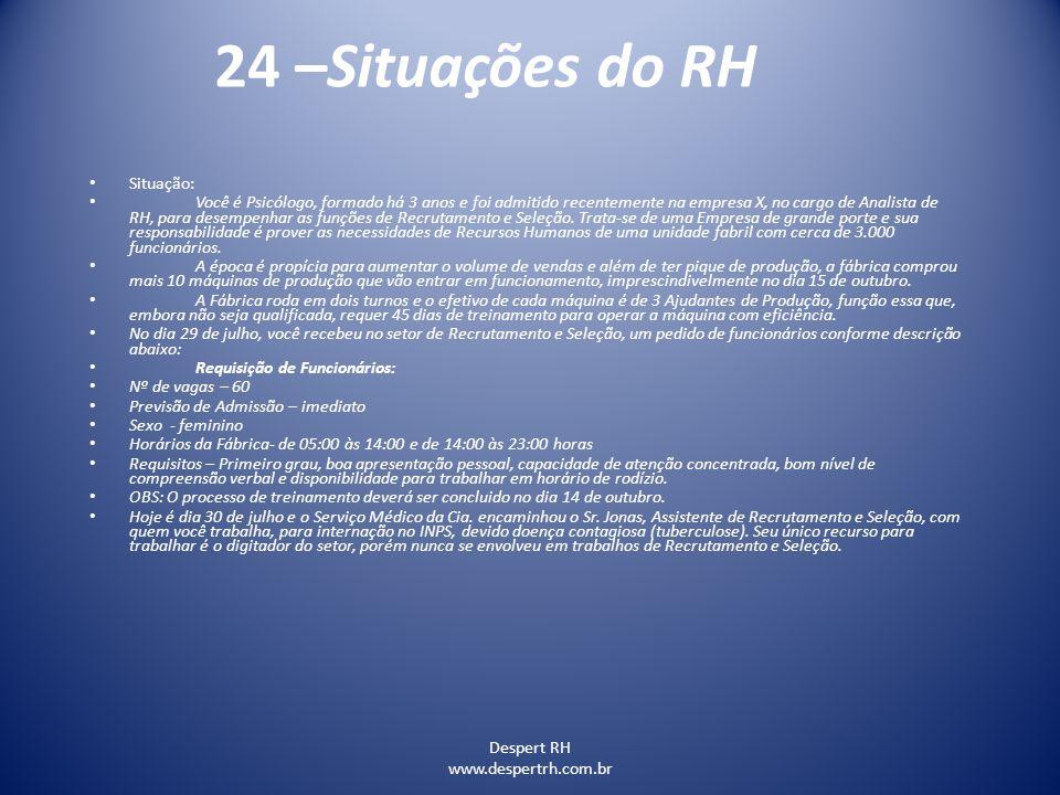 Despert RH www.despertrh.com.br 24 –Situações do RH Situação: Você é Psicólogo, formado há 3 anos e foi admitido recentemente na empresa X, no cargo d