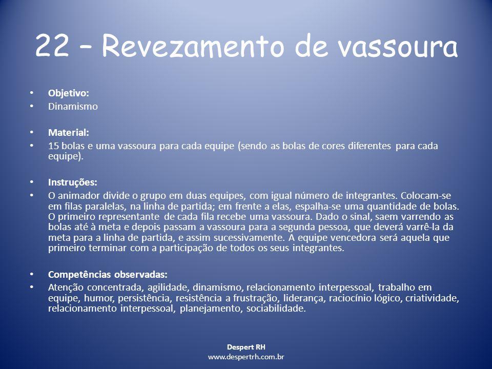Despert RH www.despertrh.com.br 22 – Revezamento de vassoura Objetivo: Dinamismo Material: 15 bolas e uma vassoura para cada equipe (sendo as bolas de