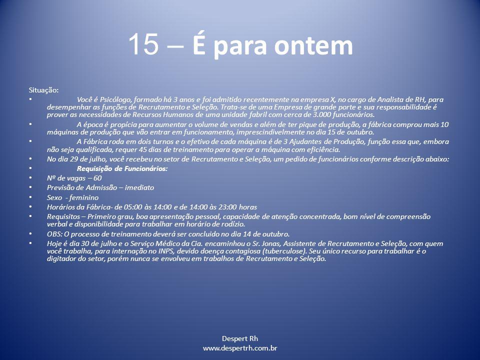Despert Rh www.despertrh.com.br 15 – É para ontem Situação: Você é Psicólogo, formado há 3 anos e foi admitido recentemente na empresa X, no cargo de