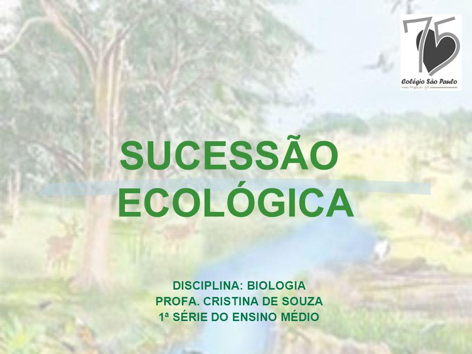 DISCIPLINA: BIOLOGIA PROFA. CRISTINA DE SOUZA 1ª SÉRIE DO ENSINO MÉDIO SUCESSÃO ECOLÓGICA