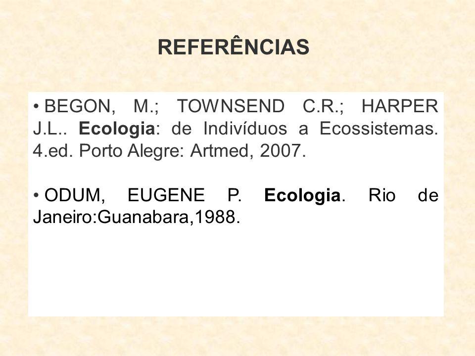 REFERÊNCIAS BEGON, M.; TOWNSEND C.R.; HARPER J.L.. Ecologia: de Indivíduos a Ecossistemas. 4.ed. Porto Alegre: Artmed, 2007. ODUM, EUGENE P. Ecologia.