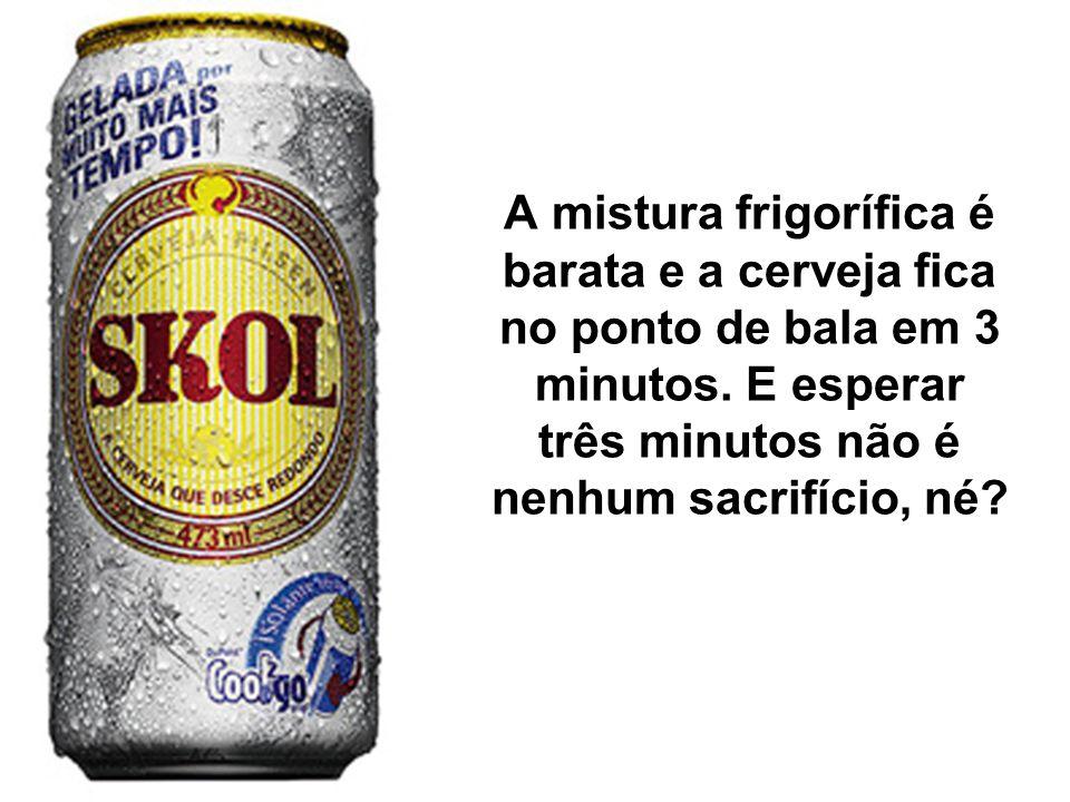 A mistura frigorífica é barata e a cerveja fica no ponto de bala em 3 minutos. E esperar três minutos não é nenhum sacrifício, né?