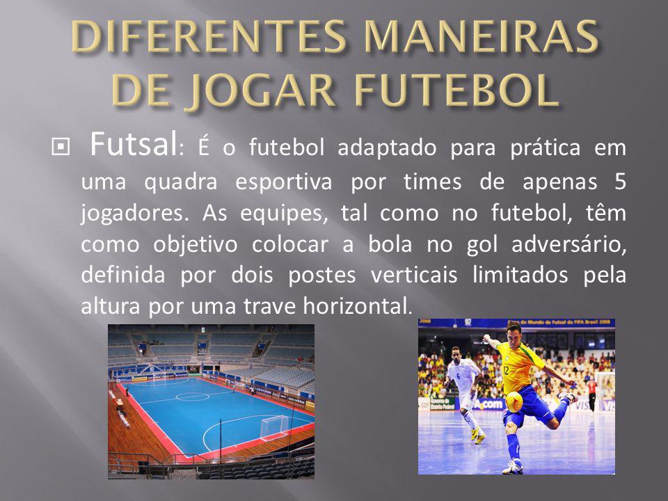  Futsal : É o futebol adaptado para prática em uma quadra esportiva por times de apenas 5 jogadores. As equipes, tal como no futebol, têm como objeti
