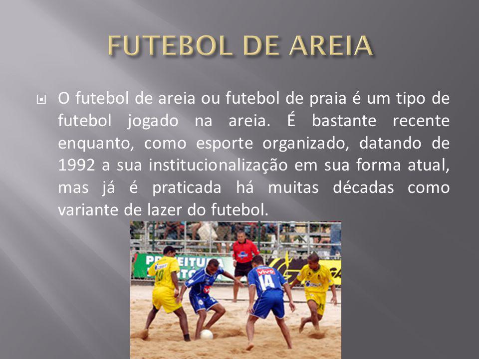  O futebol de areia ou futebol de praia é um tipo de futebol jogado na areia. É bastante recente enquanto, como esporte organizado, datando de 1992 a