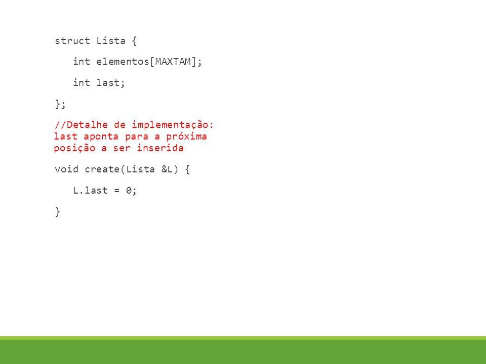 struct Lista { int elementos[MAXTAM]; int last; }; //Detalhe de implementação: last aponta para a próxima posição a ser inserida void create(Lista &L) { L.last = 0; }