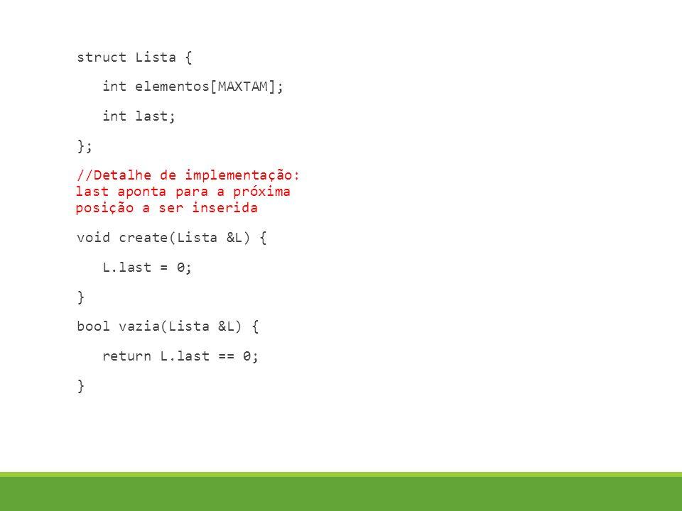 struct Lista { int elementos[MAXTAM]; int last; }; //Detalhe de implementação: last aponta para a próxima posição a ser inserida void create(Lista &L) { L.last = 0; } bool vazia(Lista &L) { return L.last == 0; }