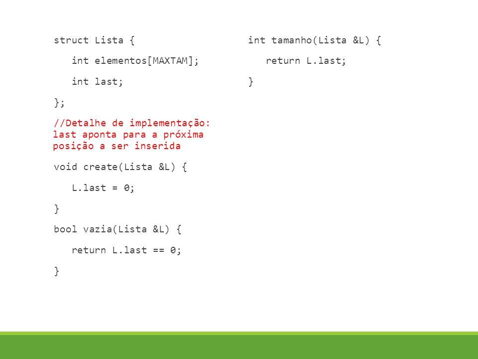 struct Lista { int elementos[MAXTAM]; int last; }; //Detalhe de implementação: last aponta para a próxima posição a ser inserida void create(Lista &L) { L.last = 0; } bool vazia(Lista &L) { return L.last == 0; } int tamanho(Lista &L) { return L.last; }