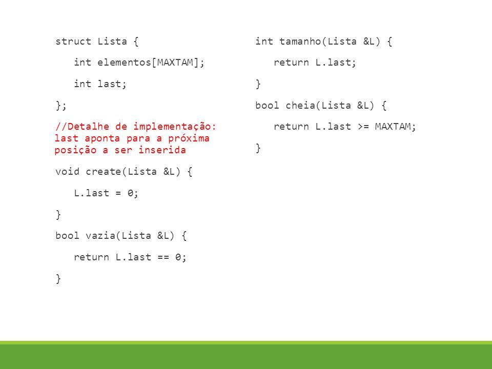 struct Lista { int elementos[MAXTAM]; int last; }; //Detalhe de implementação: last aponta para a próxima posição a ser inserida void create(Lista &L) { L.last = 0; } bool vazia(Lista &L) { return L.last == 0; } int tamanho(Lista &L) { return L.last; } bool cheia(Lista &L) { return L.last >= MAXTAM; }