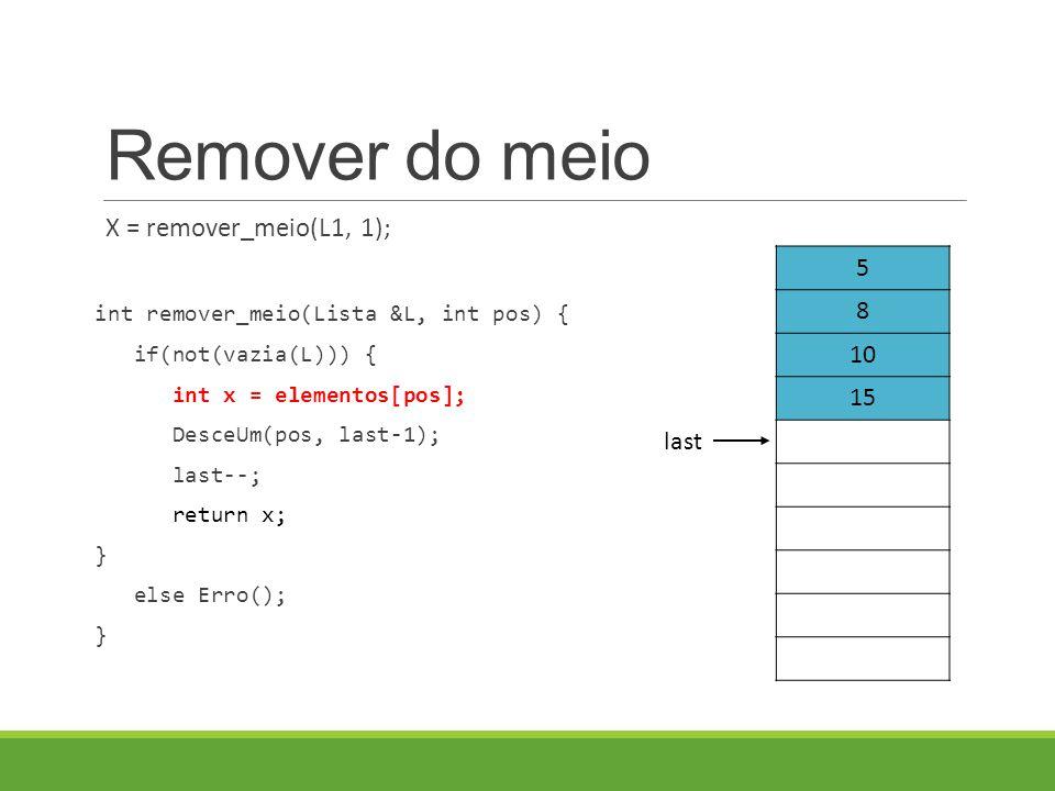 Remover do meio X = remover_meio(L1, 1); int remover_meio(Lista &L, int pos) { if(not(vazia(L))) { int x = elementos[pos]; DesceUm(pos, last-1); last--; return x; } else Erro(); } 5 8 10 15 last